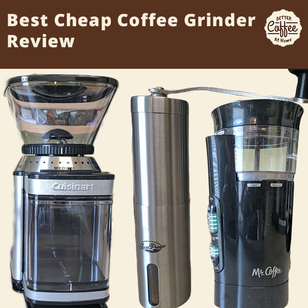 Best Cheap Coffee Grinder Better Coffee At Home